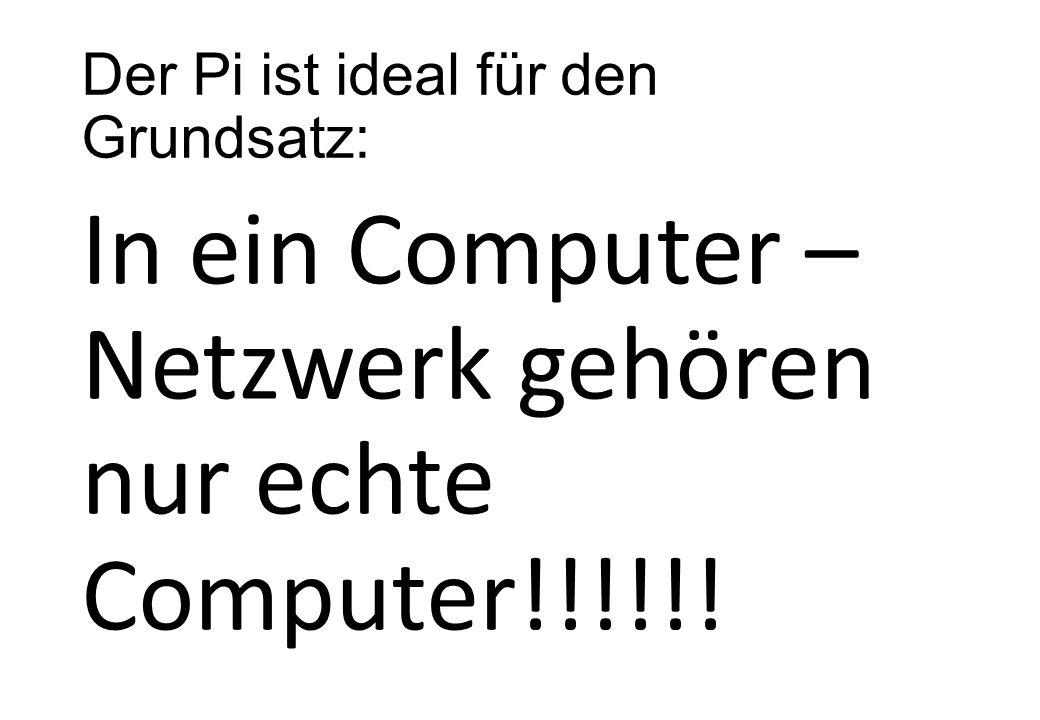 Der Pi ist ideal für den Grundsatz: In ein Computer – Netzwerk gehören nur echte Computer!!!!!!