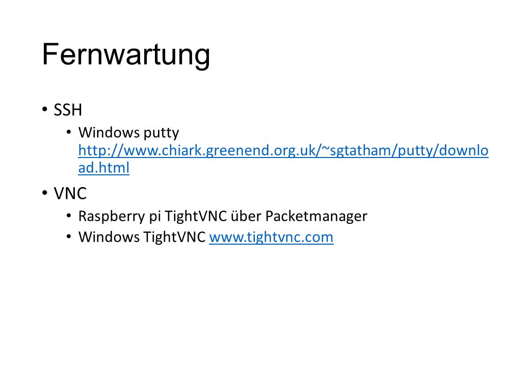 Fernwartung SSH Windows putty http://www.chiark.greenend.org.uk/~sgtatham/putty/downlo ad.html http://www.chiark.greenend.org.uk/~sgtatham/putty/downlo ad.html VNC Raspberry pi TightVNC über Packetmanager Windows TightVNC www.tightvnc.comwww.tightvnc.com
