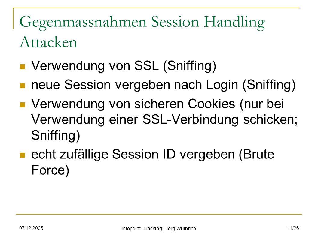 07.12.2005 Infopoint - Hacking - Jörg Wüthrich 11/26 Gegenmassnahmen Session Handling Attacken Verwendung von SSL (Sniffing) neue Session vergeben nach Login (Sniffing) Verwendung von sicheren Cookies (nur bei Verwendung einer SSL-Verbindung schicken; Sniffing) echt zufällige Session ID vergeben (Brute Force)