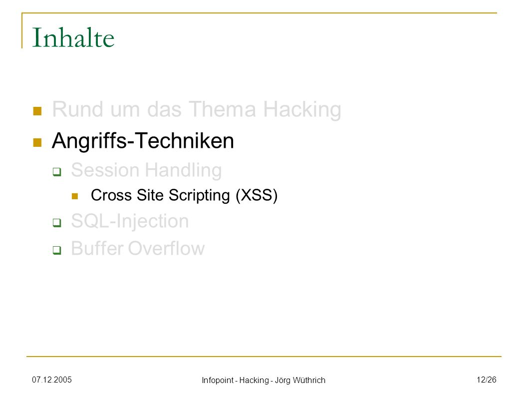 07.12.2005 Infopoint - Hacking - Jörg Wüthrich 12/26 Inhalte Rund um das Thema Hacking Angriffs-Techniken Session Handling Cross Site Scripting (XSS)