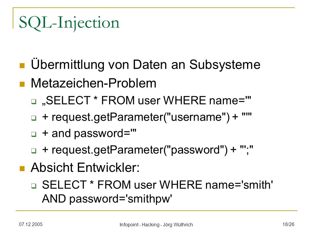 07.12.2005 Infopoint - Hacking - Jörg Wüthrich 18/26 SQL-Injection Übermittlung von Daten an Subsysteme Metazeichen-Problem SELECT * FROM user WHERE n