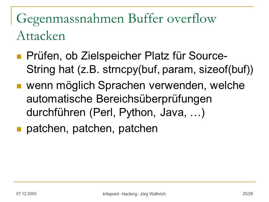 07.12.2005 Infopoint - Hacking - Jörg Wüthrich 25/26 Gegenmassnahmen Buffer overflow Attacken Prüfen, ob Zielspeicher Platz für Source- String hat (z.B.