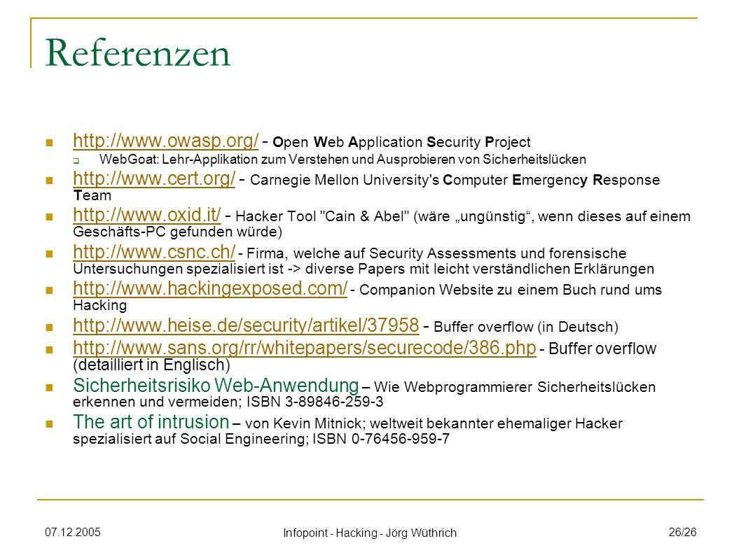 07.12.2005 Infopoint - Hacking - Jörg Wüthrich 26/26 Referenzen http://www.owasp.org/ - Open Web Application Security Project http://www.owasp.org/ WebGoat: Lehr-Applikation zum Verstehen und Ausprobieren von Sicherheitslücken http://www.cert.org/ - Carnegie Mellon University s Computer Emergency Response Team http://www.cert.org/ http://www.oxid.it/ - Hacker Tool Cain & Abel (wäre ungünstig, wenn dieses auf einem Geschäfts-PC gefunden würde) http://www.oxid.it/ http://www.csnc.ch/ - Firma, welche auf Security Assessments und forensische Untersuchungen spezialisiert ist -> diverse Papers mit leicht verständlichen Erklärungen http://www.csnc.ch/ http://www.hackingexposed.com/ - Companion Website zu einem Buch rund ums Hacking http://www.hackingexposed.com/ http://www.heise.de/security/artikel/37958 - Buffer overflow (in Deutsch) http://www.heise.de/security/artikel/37958 http://www.sans.org/rr/whitepapers/securecode/386.php - Buffer overflow (detailliert in Englisch) http://www.sans.org/rr/whitepapers/securecode/386.php Sicherheitsrisiko Web-Anwendung – Wie Webprogrammierer Sicherheitslücken erkennen und vermeiden; ISBN 3-89846-259-3 The art of intrusion – von Kevin Mitnick; weltweit bekannter ehemaliger Hacker spezialisiert auf Social Engineering; ISBN 0-76456-959-7