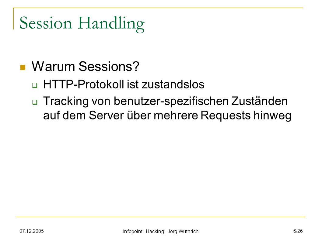 07.12.2005 Infopoint - Hacking - Jörg Wüthrich 7/26 Session Handling Session Identifikatoren Cookies versteckte Felder in Html-Formularen URL-Parameter (http://www.foo.com/app?id=xx)http://www.foo.com/app?id=xx