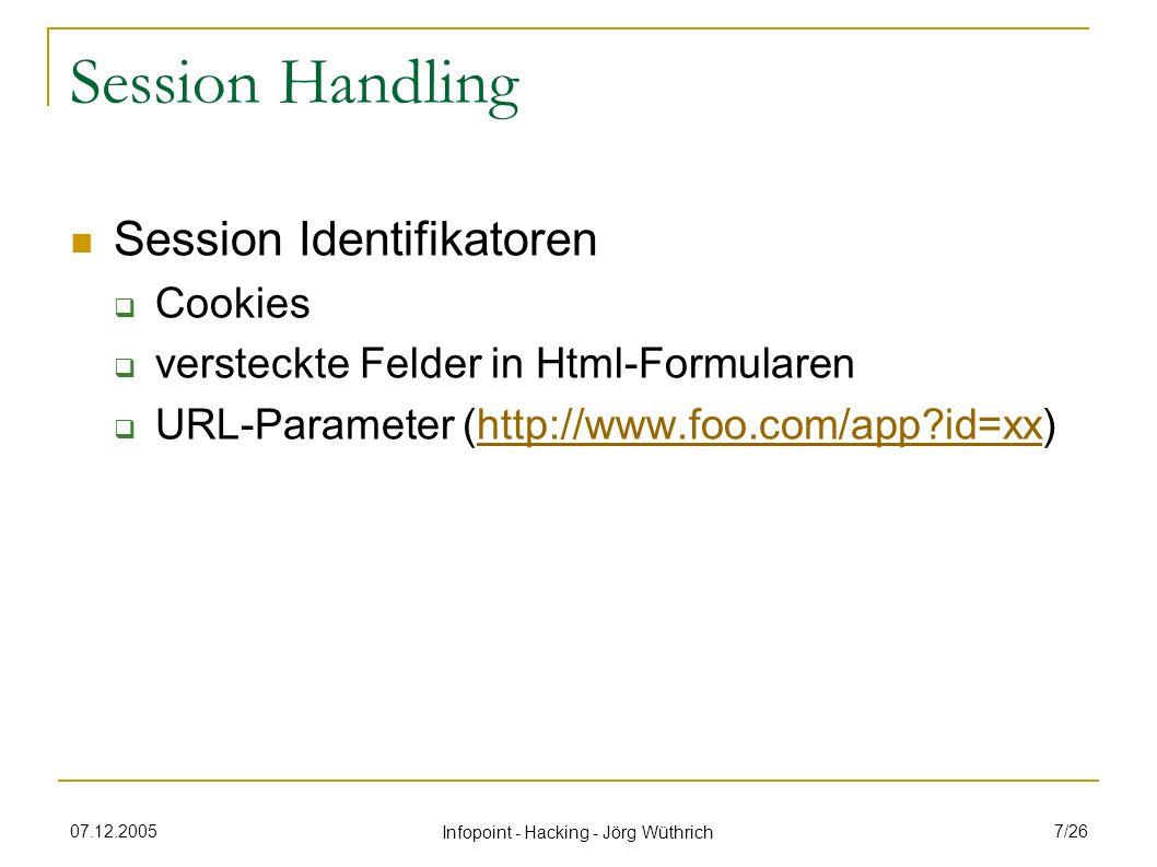 07.12.2005 Infopoint - Hacking - Jörg Wüthrich 8/26 Session Handling Attacken Ziel Übernahme einer fremden Benutzer-Session durch Stehlen, Erraten oder Unterschieben Arten Session Hijacking Diebstahl der Session nach Login des Users Session Fixation Angriff bevor sich User eingeloggt hat (Unterschieben)