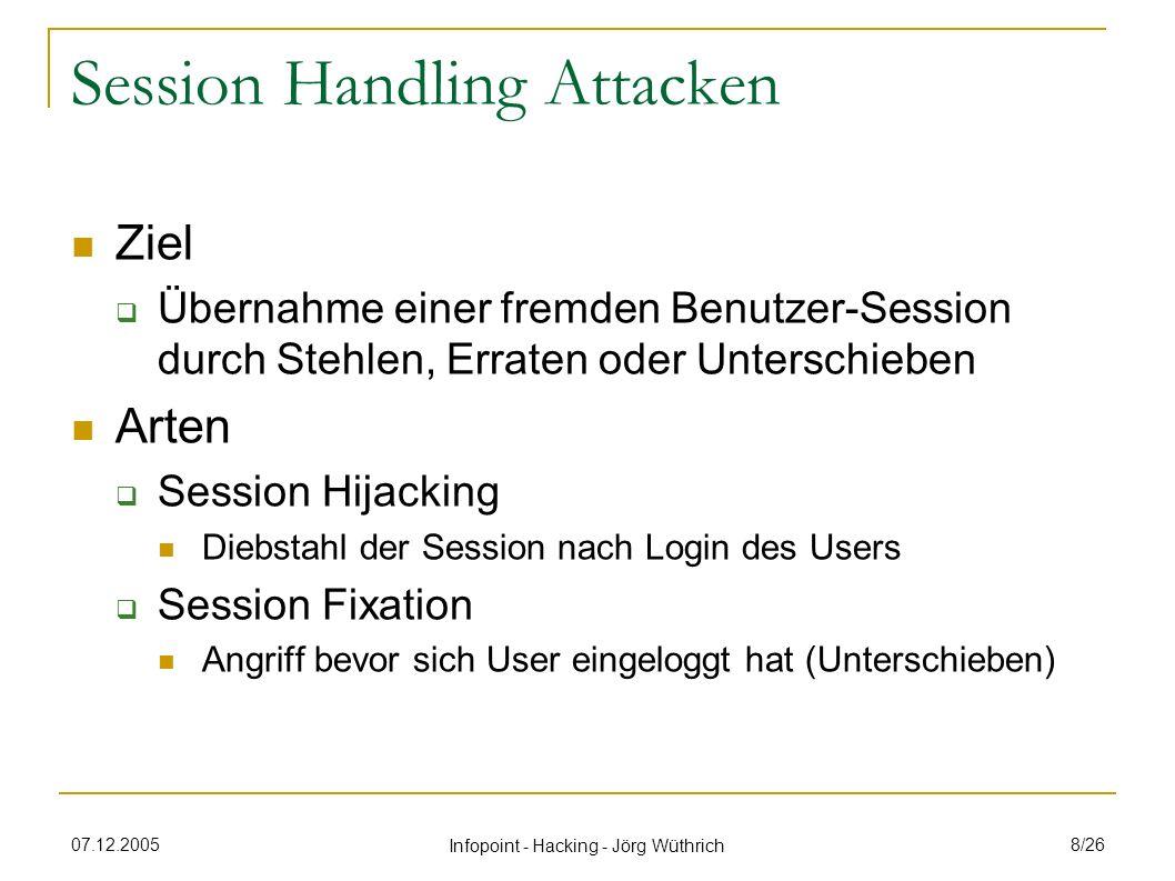 07.12.2005 Infopoint - Hacking - Jörg Wüthrich 9/26 Session Hijacking Abfangen Sniffing (passiv) Cross Site Scripting (XSS – aktiv) Erraten Session ID generieren (da vorhersagbar) Brute Force mechanisches Durchprobieren von Zeichenfolgen