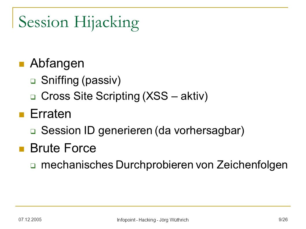 07.12.2005 Infopoint - Hacking - Jörg Wüthrich 10/26 Session Fixation Fixation Vorgängiges Festlegen der Session ID Voraussetzungen Session über URL Parameter codiert oder serverseitige Bugs, damit Cookie manipuliert werden kann Benutzer nimmt den per E-Mail verschickten Köder an (Social Engineering) Quelle: http://www.csnc.ch/