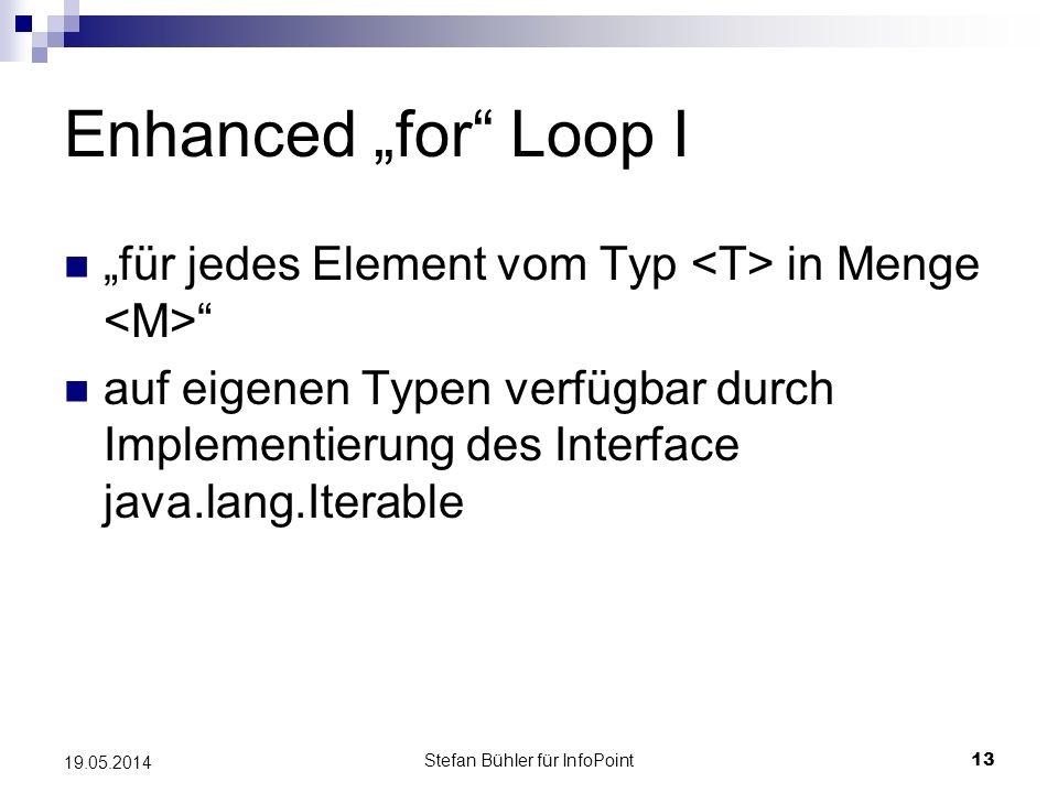 Stefan Bühler für InfoPoint 13 19.05.2014 Enhanced for Loop I für jedes Element vom Typ in Menge auf eigenen Typen verfügbar durch Implementierung des Interface java.lang.Iterable