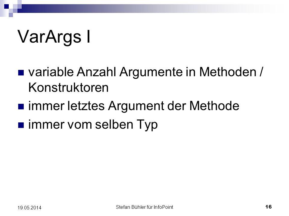 Stefan Bühler für InfoPoint 16 19.05.2014 VarArgs I variable Anzahl Argumente in Methoden / Konstruktoren immer letztes Argument der Methode immer vom selben Typ