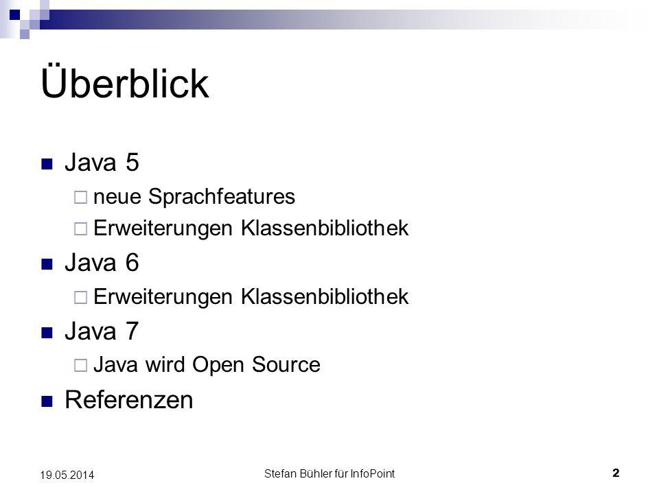 Stefan Bühler für InfoPoint 2 19.05.2014 Überblick Java 5 neue Sprachfeatures Erweiterungen Klassenbibliothek Java 6 Erweiterungen Klassenbibliothek Java 7 Java wird Open Source Referenzen