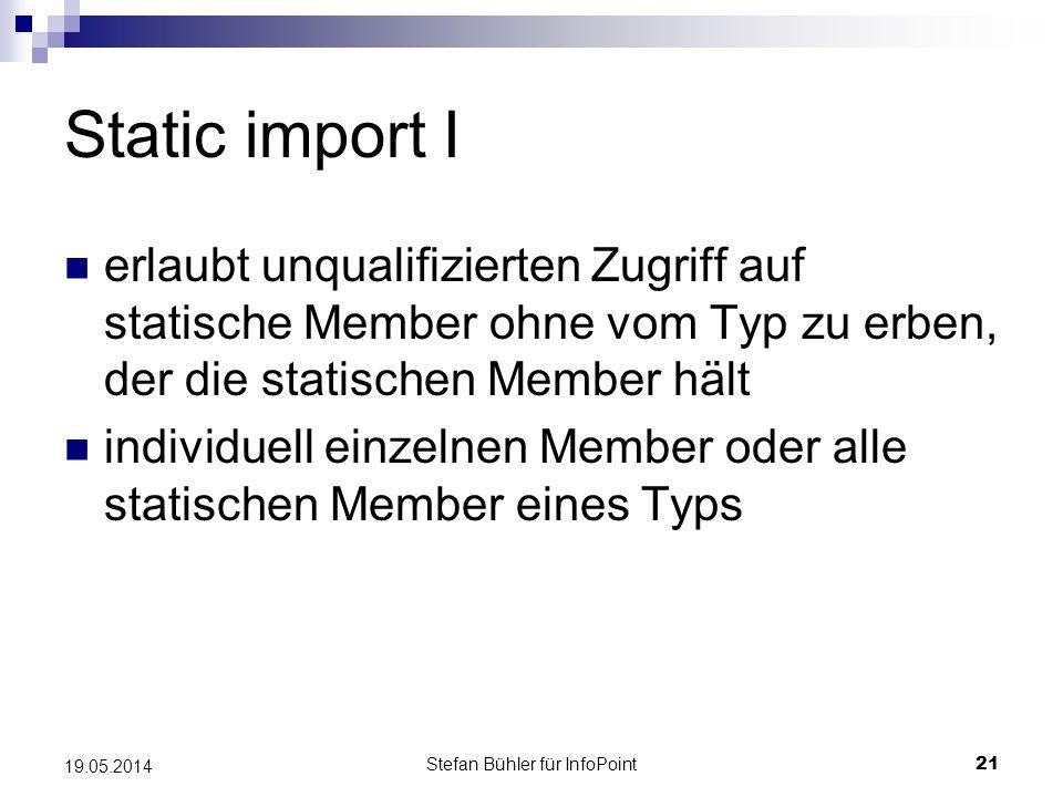 Stefan Bühler für InfoPoint 21 19.05.2014 Static import I erlaubt unqualifizierten Zugriff auf statische Member ohne vom Typ zu erben, der die statischen Member hält individuell einzelnen Member oder alle statischen Member eines Typs