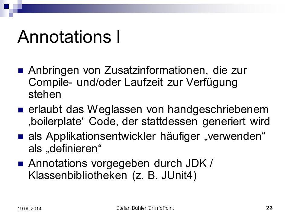 Stefan Bühler für InfoPoint 23 19.05.2014 Annotations I Anbringen von Zusatzinformationen, die zur Compile- und/oder Laufzeit zur Verfügung stehen erlaubt das Weglassen von handgeschriebenem boilerplate Code, der stattdessen generiert wird als Applikationsentwickler häufiger verwenden als definieren Annotations vorgegeben durch JDK / Klassenbibliotheken (z.