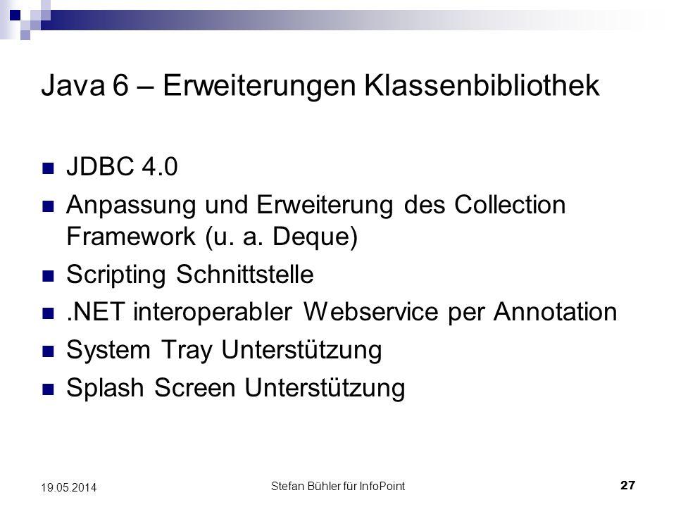 Stefan Bühler für InfoPoint 27 19.05.2014 Java 6 – Erweiterungen Klassenbibliothek JDBC 4.0 Anpassung und Erweiterung des Collection Framework (u.