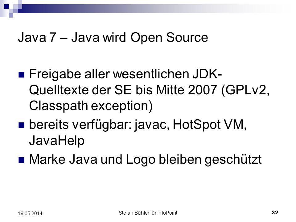 Stefan Bühler für InfoPoint 32 19.05.2014 Java 7 – Java wird Open Source Freigabe aller wesentlichen JDK- Quelltexte der SE bis Mitte 2007 (GPLv2, Classpath exception) bereits verfügbar: javac, HotSpot VM, JavaHelp Marke Java und Logo bleiben geschützt