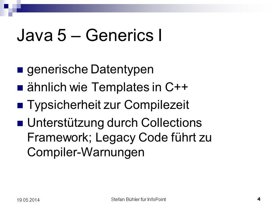 Stefan Bühler für InfoPoint 4 19.05.2014 Java 5 – Generics I generische Datentypen ähnlich wie Templates in C++ Typsicherheit zur Compilezeit Unterstützung durch Collections Framework; Legacy Code führt zu Compiler-Warnungen