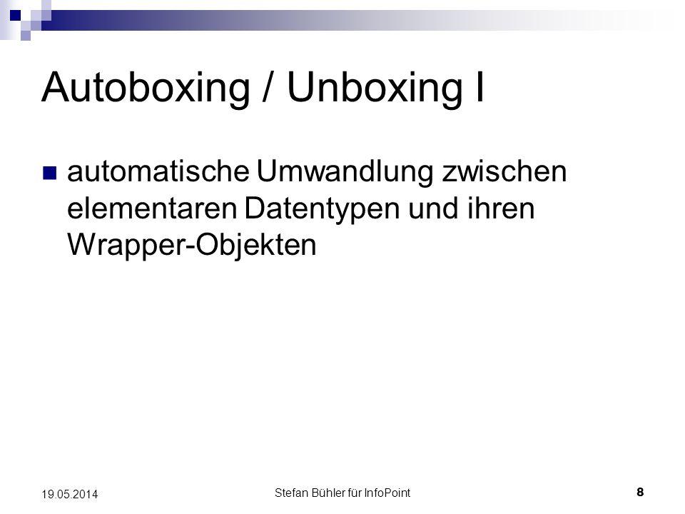 Stefan Bühler für InfoPoint 8 19.05.2014 Autoboxing / Unboxing I automatische Umwandlung zwischen elementaren Datentypen und ihren Wrapper-Objekten