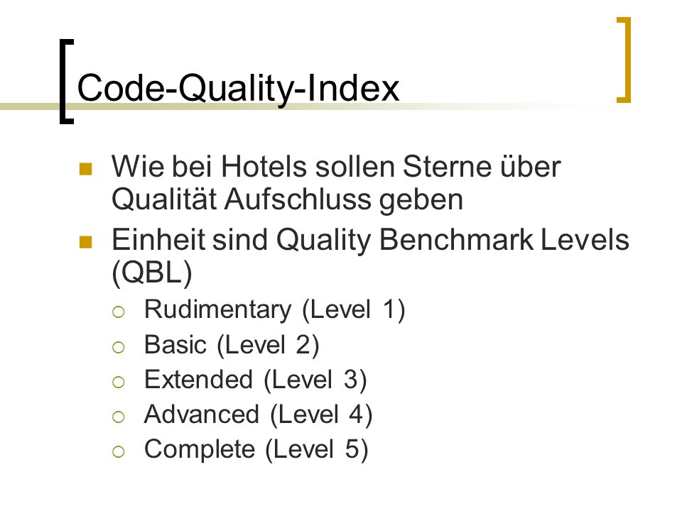 Code-Quality-Index Wie bei Hotels sollen Sterne über Qualität Aufschluss geben Einheit sind Quality Benchmark Levels (QBL) Rudimentary (Level 1) Basic (Level 2) Extended (Level 3) Advanced (Level 4) Complete (Level 5)