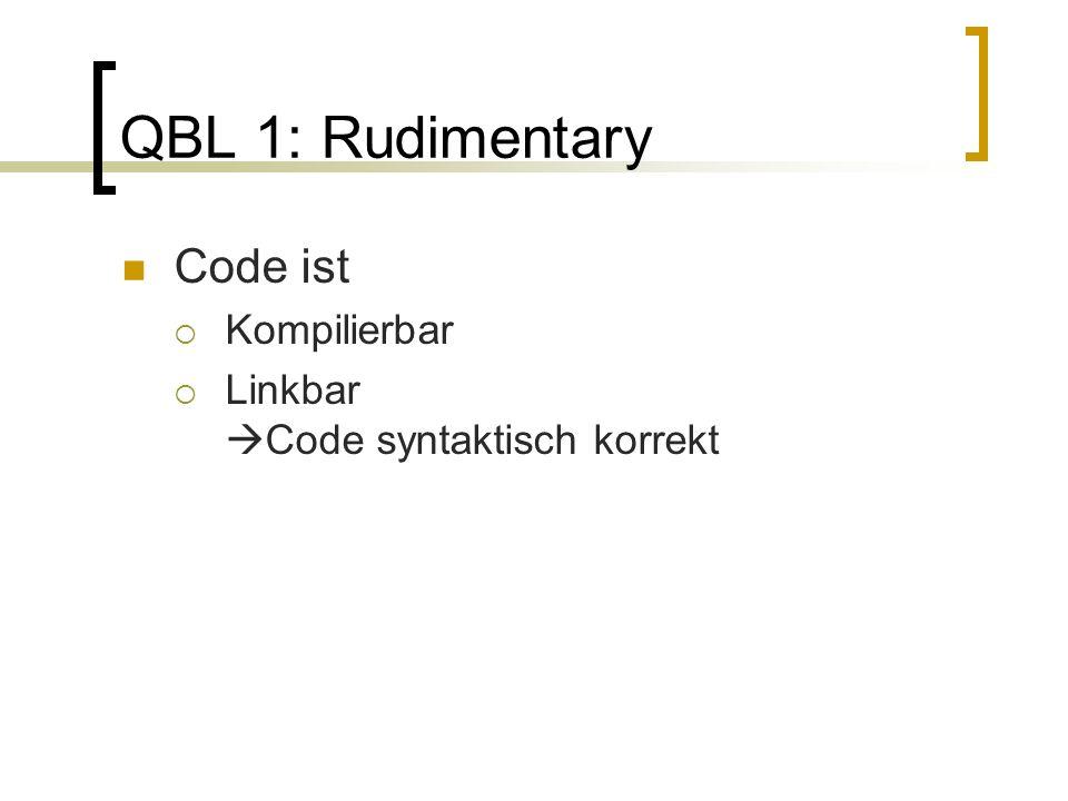 QBL 1: Rudimentary Code ist Kompilierbar Linkbar Code syntaktisch korrekt