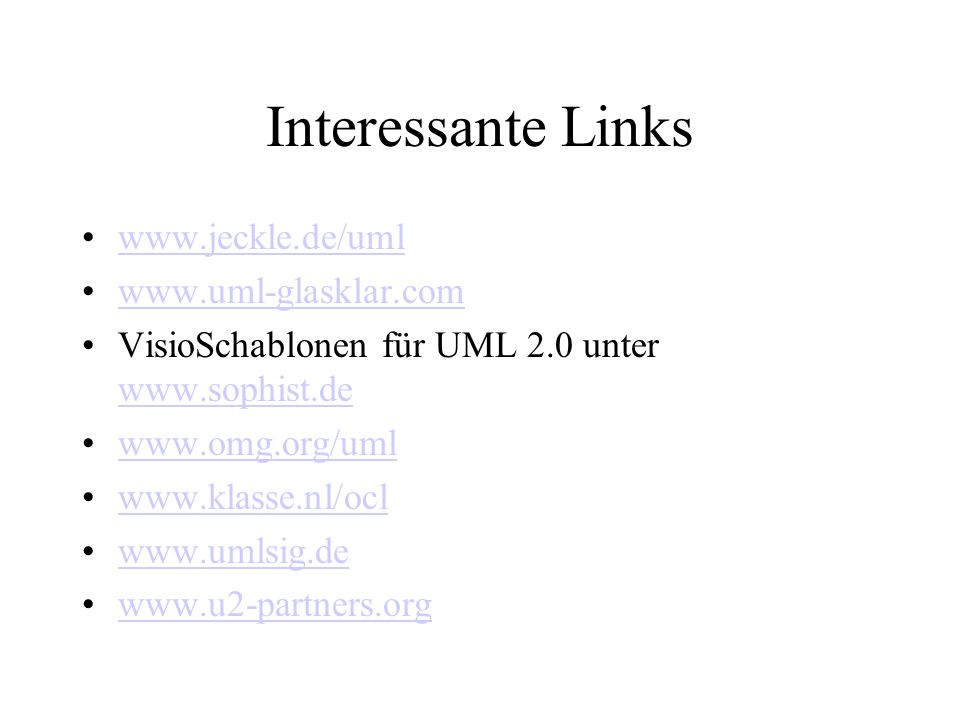 Interessante Links www.jeckle.de/uml www.uml-glasklar.com VisioSchablonen für UML 2.0 unter www.sophist.de www.sophist.de www.omg.org/uml www.klasse.n