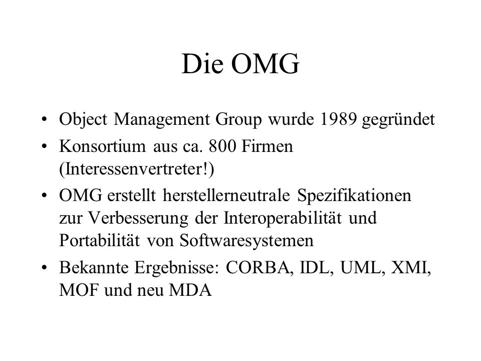Die OMG Object Management Group wurde 1989 gegründet Konsortium aus ca. 800 Firmen (Interessenvertreter!) OMG erstellt herstellerneutrale Spezifikatio