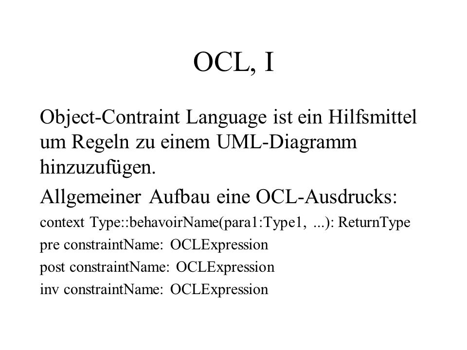 OCL, I Object-Contraint Language ist ein Hilfsmittel um Regeln zu einem UML-Diagramm hinzuzufügen. Allgemeiner Aufbau eine OCL-Ausdrucks: context Type