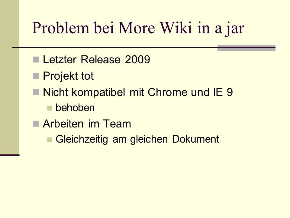 Problem bei More Wiki in a jar Letzter Release 2009 Projekt tot Nicht kompatibel mit Chrome und IE 9 behoben Arbeiten im Team Gleichzeitig am gleichen