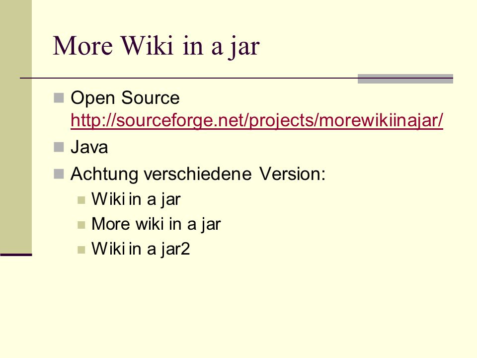 More Wiki in a jar Open Source http://sourceforge.net/projects/morewikiinajar/ http://sourceforge.net/projects/morewikiinajar/ Java Achtung verschiede