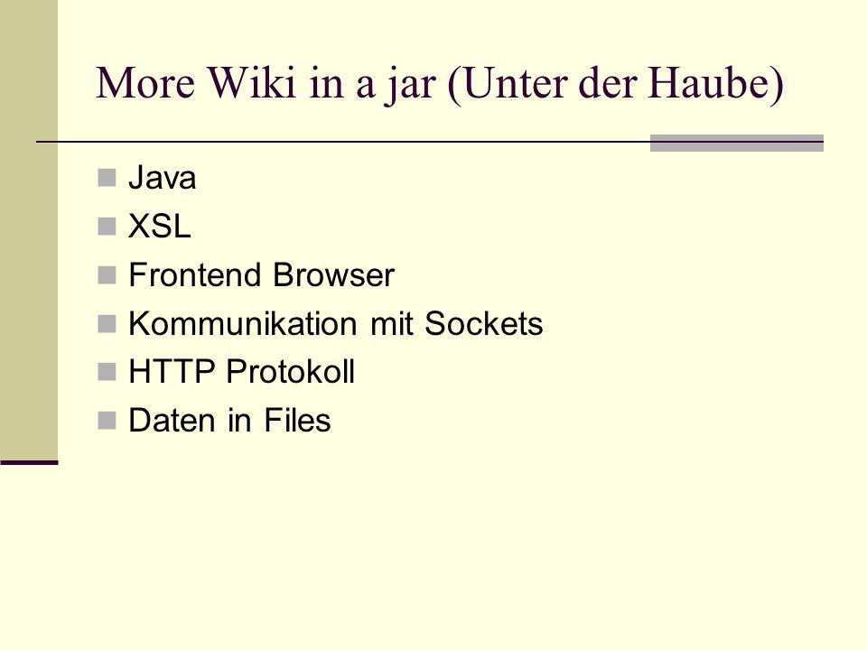 More Wiki in a jar (Unter der Haube) Java XSL Frontend Browser Kommunikation mit Sockets HTTP Protokoll Daten in Files