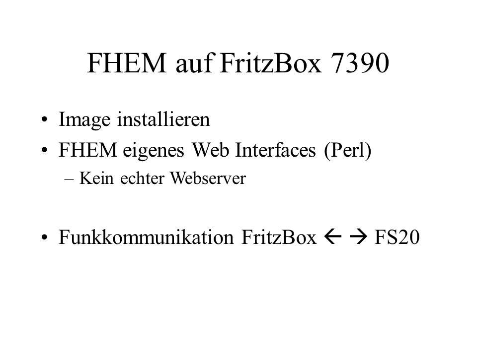 FHEM auf FritzBox 7390 Image installieren FHEM eigenes Web Interfaces (Perl) –Kein echter Webserver Funkkommunikation FritzBox FS20