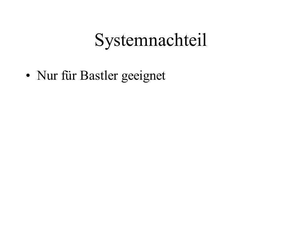 Systemnachteil Nur für Bastler geeignet