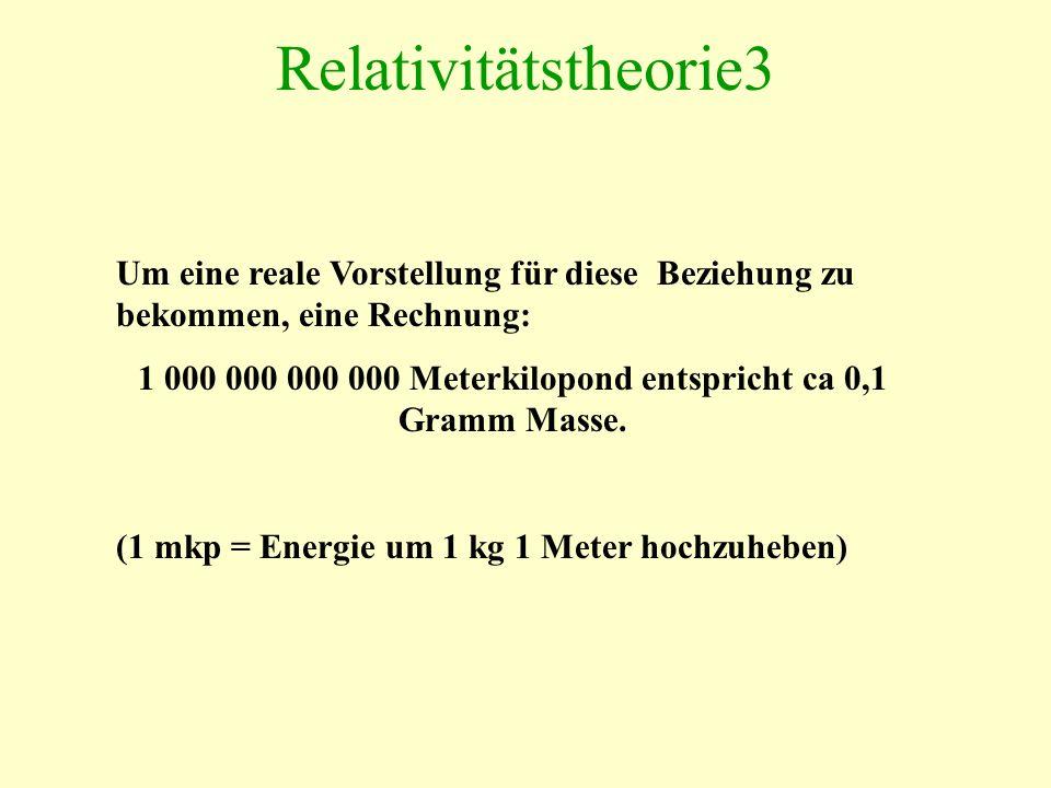 Relativitätstheorie3 Um eine reale Vorstellung für diese Beziehung zu bekommen, eine Rechnung: 1 000 000 000 000 Meterkilopond entspricht ca 0,1 Gramm Masse.