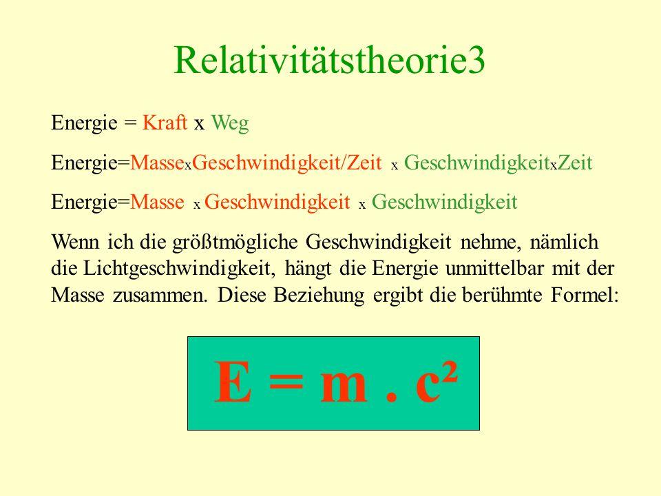 Relativitätstheorie3 Energie = Kraft x Weg Energie=Masse x Geschwindigkeit/Zeit x Geschwindigkeit x Zeit Energie=Masse x Geschwindigkeit x Geschwindigkeit Wenn ich die größtmögliche Geschwindigkeit nehme, nämlich die Lichtgeschwindigkeit, hängt die Energie unmittelbar mit der Masse zusammen.
