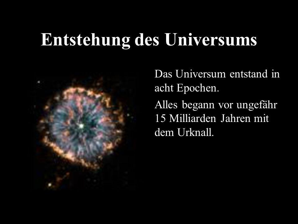 Entstehung des Universums Das Universum entstand in acht Epochen. Alles begann vor ungefähr 15 Milliarden Jahren mit dem Urknall.
