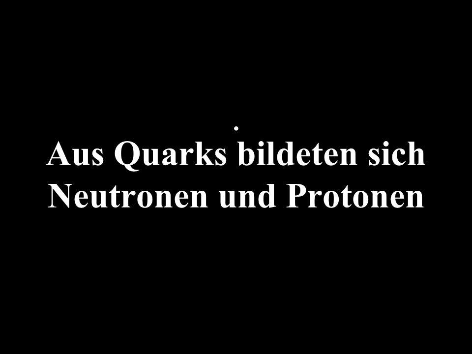 Aus Quarks bildeten sich Neutronen und Protonen.