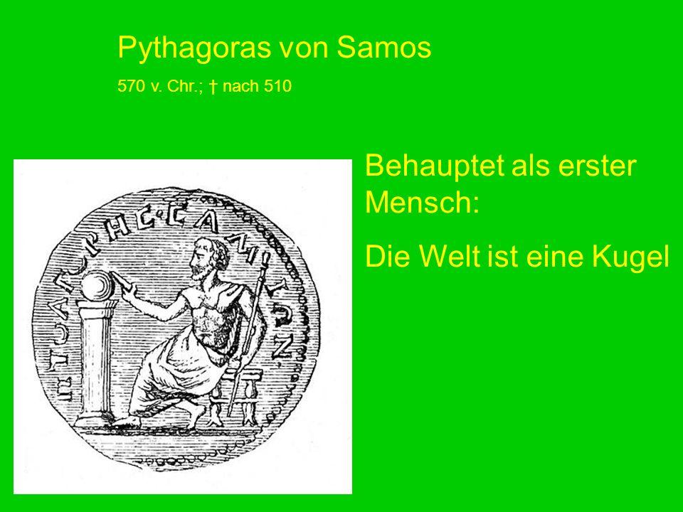 Pythagoras von Samos 570 v. Chr.; nach 510 Behauptet als erster Mensch: Die Welt ist eine Kugel