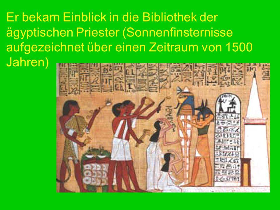 Er bekam Einblick in die Bibliothek der ägyptischen Priester (Sonnenfinsternisse aufgezeichnet über einen Zeitraum von 1500 Jahren)