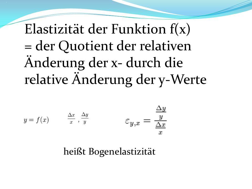 Elastizität:... Elastizität der Funktion f(x) = der Quotient der relativen Änderung der x- durch die relative Änderung der y-Werte,, heißt Bogenelasti