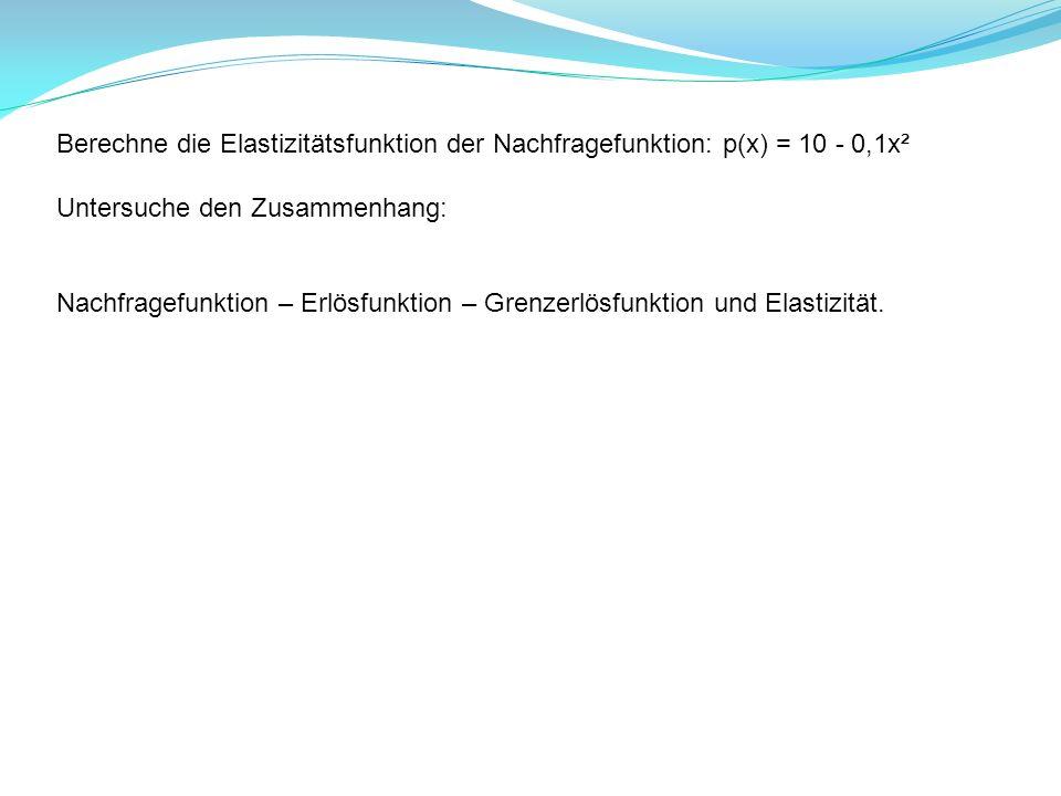 Berechne die Elastizitätsfunktion der Nachfragefunktion: p(x) = 10 - 0,1x² Untersuche den Zusammenhang: Nachfragefunktion – Erlösfunktion – Grenzerlös