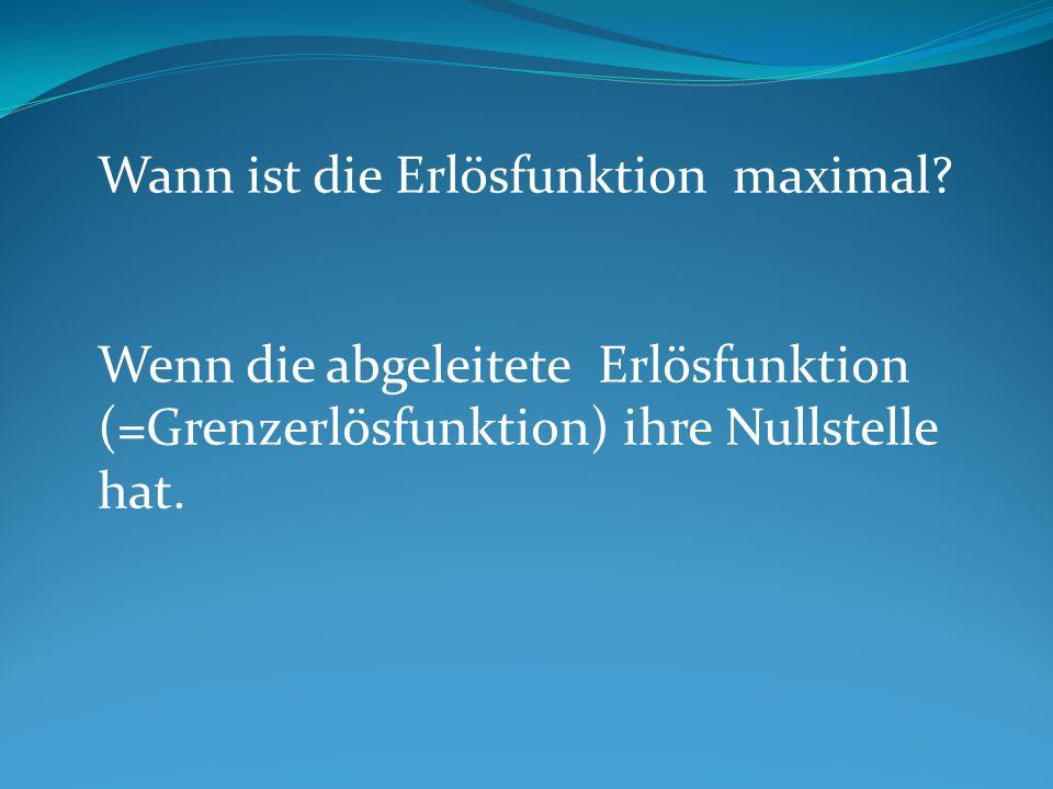Wann ist die Erlösfunktion maximal? Wenn die abgeleitete Erlösfunktion (=Grenzerlösfunktion) ihre Nullstelle hat.