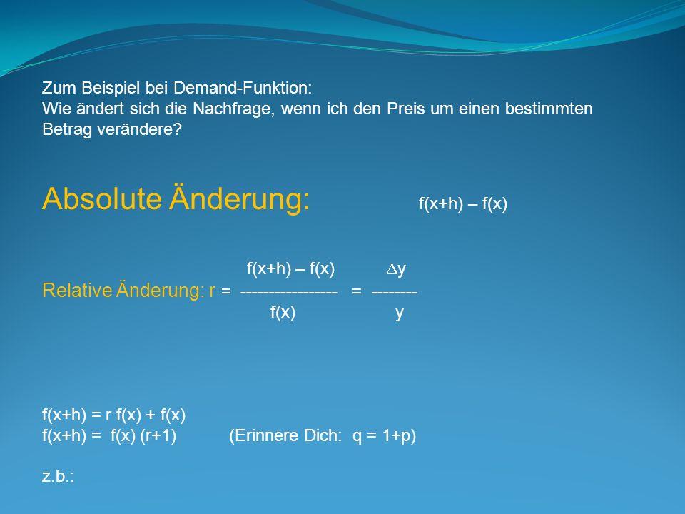 Zum Beispiel bei Demand-Funktion: Wie ändert sich die Nachfrage, wenn ich den Preis um einen bestimmten Betrag verändere? Absolute Änderung: f(x+h) –