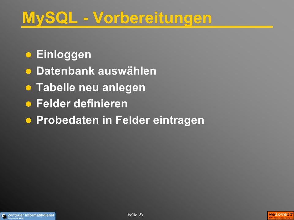 Folie 27 MySQL - Vorbereitungen Einloggen Datenbank auswählen Tabelle neu anlegen Felder definieren Probedaten in Felder eintragen