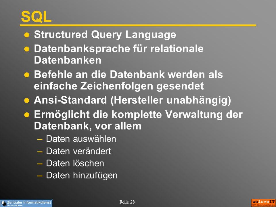 Folie 28 SQL Structured Query Language Datenbanksprache für relationale Datenbanken Befehle an die Datenbank werden als einfache Zeichenfolgen gesende