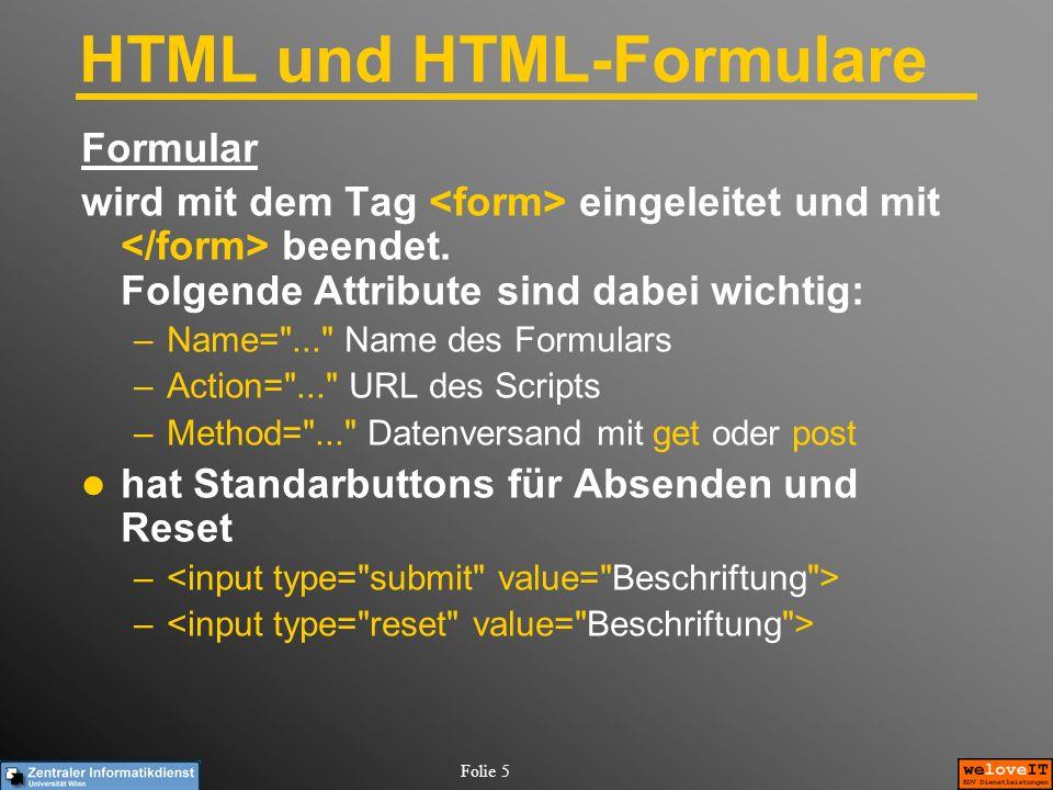Folie 6 HTML und HTML-Formulare Wichtige Formularobjekte Einzeiliges Textfeld, Attribute: –Name= .. , Size= .. , Maxlength= .. , Value= .. Mehrzeiliges Textfeld Abschließender Tag ist nötig, Attribute: –Name= ... , Rows= ... , Cols= ... Checkbox –Name= ... , Value= ... , checked