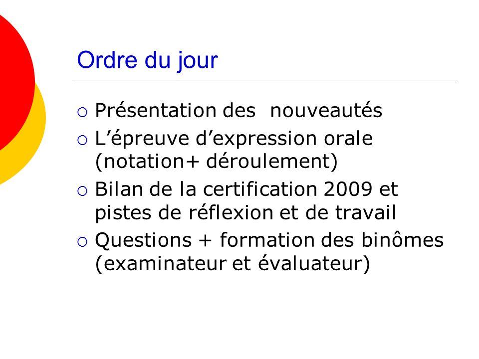 Ordre du jour Présentation des nouveautés Lépreuve dexpression orale (notation+ déroulement) Bilan de la certification 2009 et pistes de réflexion et de travail Questions + formation des binômes (examinateur et évaluateur)