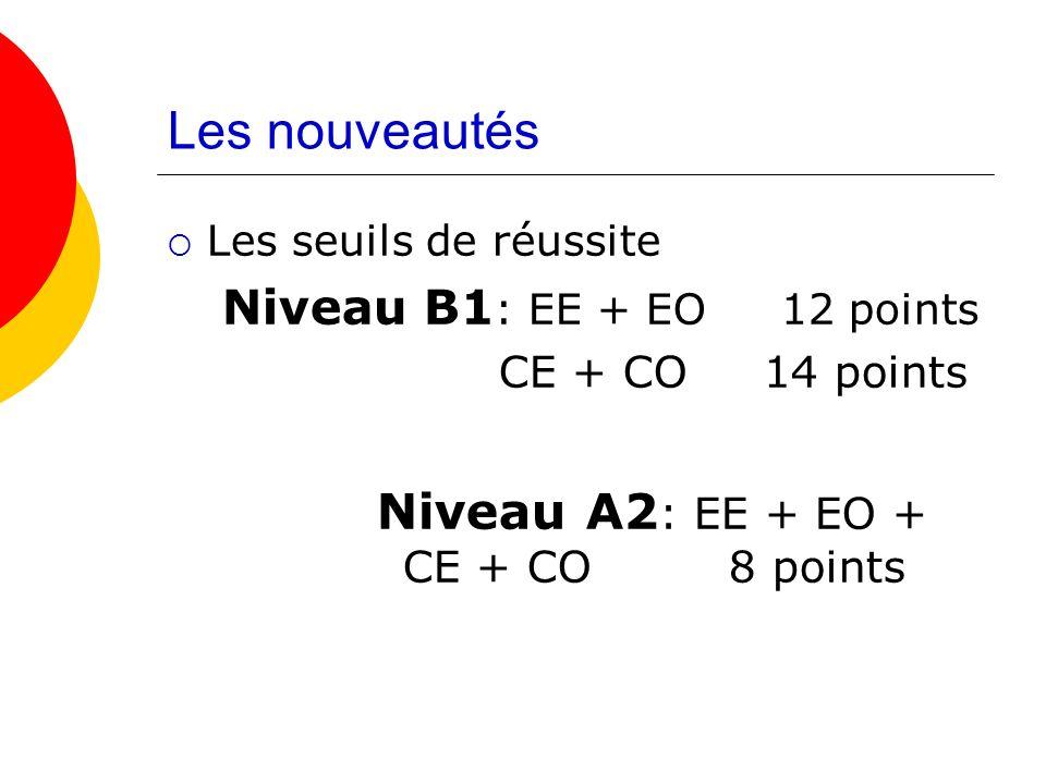 Les nouveautés Les seuils de réussite Niveau B1 : EE + EO 12 points CE + CO 14 points Niveau A2 : EE + EO + CE + CO 8 points