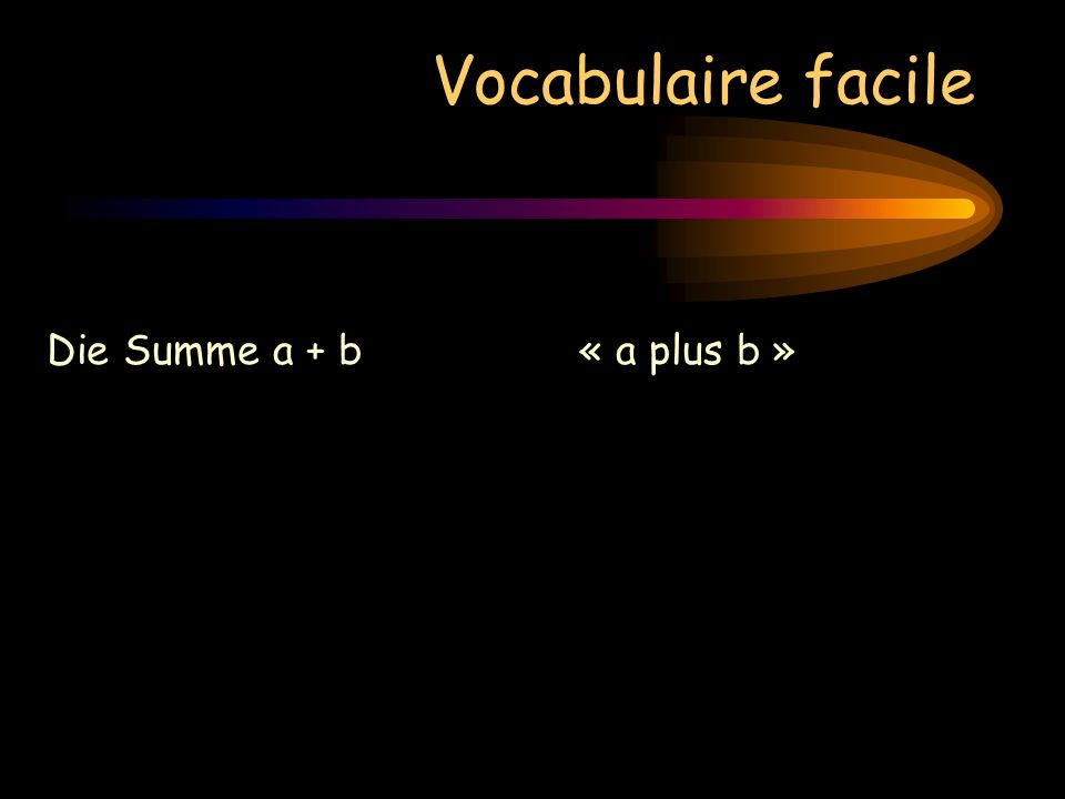 Vocabulaire facile Die Summe a + b« a plus b »
