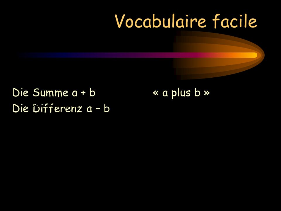Vocabulaire facile Die Summe a + b« a plus b » Die Differenz a – b