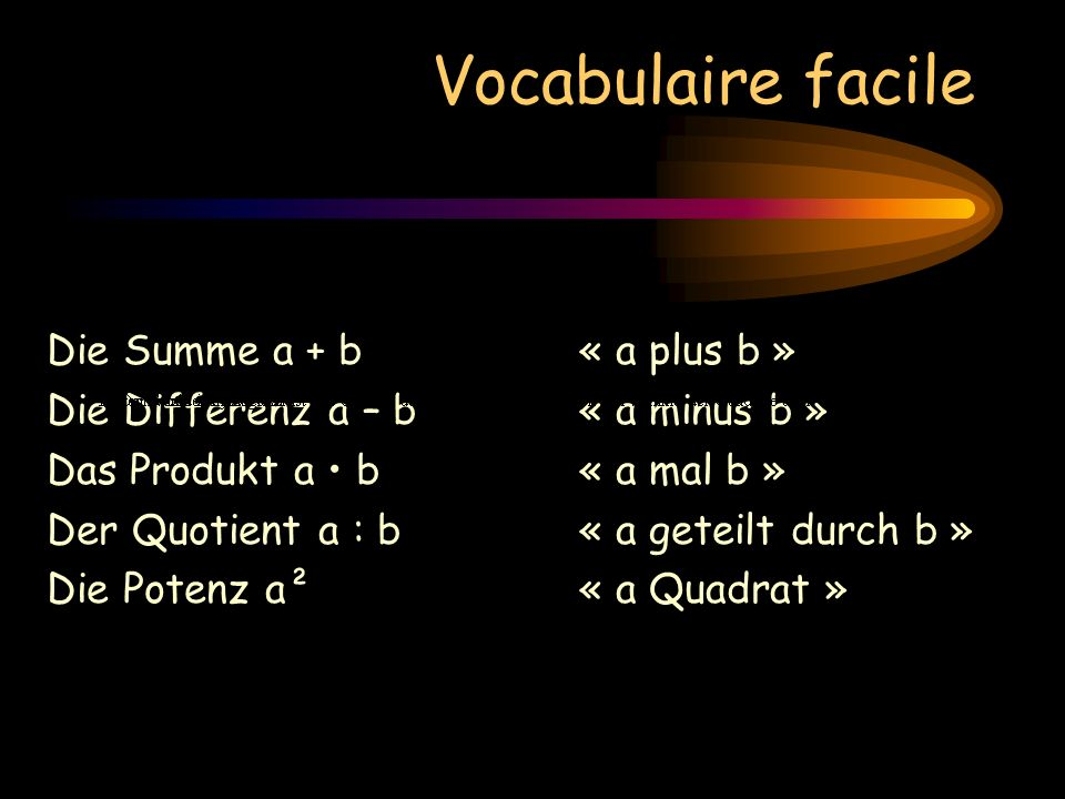 Vocabulaire facile Die Summe a + b« a plus b » Die Differenz a – b« a minus b » Das Produkt a b « a mal b » Der Quotient a : b« a geteilt durch b » Di