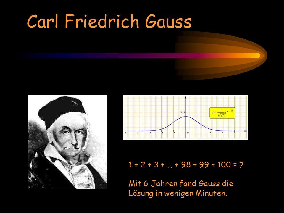 1 + 2 + 3 + … + 98 + 99 + 100 = ? Mit 6 Jahren fand Gauss die Lösung in wenigen Minuten. Carl Friedrich Gauss
