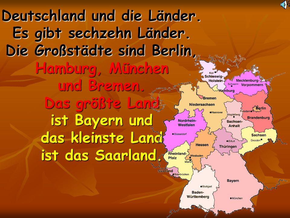 Deutschland und die Länder. Es gibt sechzehn Länder. Die Großstädte sind Berlin, Hamburg, München und Bremen. Das größte Land ist Bayern und das klein